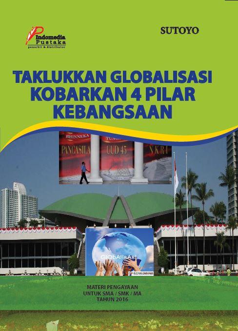 Taklukkan Globalisasi kobarkan 4 Pilar Kebangsaan Materi Pengayakan untuk SMA dan SMK